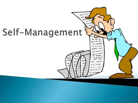 Self-Management (noun) :  management of or by oneself; the taking of responsibility for one's own behavior and well-being.