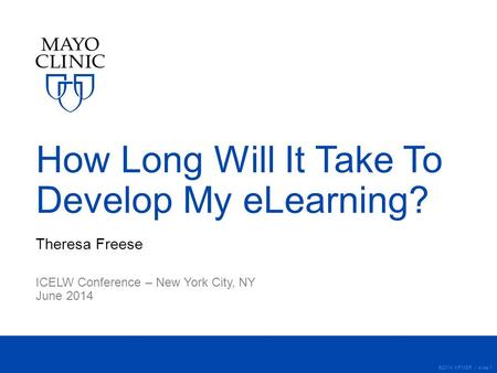 ©2014 MFMER | slide-1 How Long Will It Take To Develop My eLearning? Theresa Freese ICELW Conference – New York City, NY June 2014.