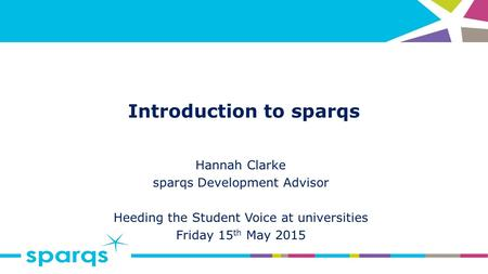 Introduction to sparqs Hannah Clarke sparqs Development Advisor Heeding the Student Voice at universities Friday 15 th May 2015.