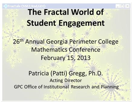 The Fractal World of Student Engagement 26 th Annual Georgia Perimeter College Mathematics Conference February 15, 2013 Patricia (Patti) Gregg, Ph.D. Acting.