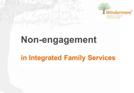 Non-engagement in Integrated Family Services. Copyright Windermere Child and Family Services - Phone +613 9705 3200 Page 3 Why is tackling non-engagement.