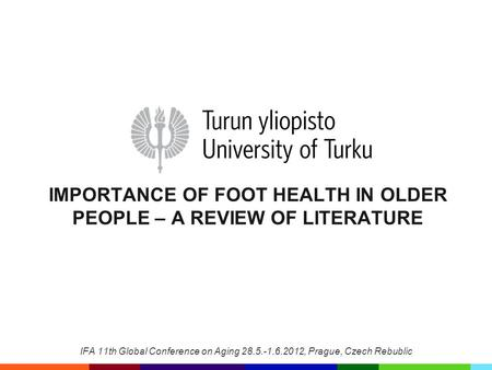 IMPORTANCE OF FOOT HEALTH IN OLDER PEOPLE – A REVIEW OF LITERATURE IFA 11th Global Conference on Aging 28.5.-1.6.2012, Prague, Czech Rebublic.