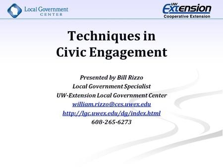 Techniques in Civic Engagement Presented by Bill Rizzo Local Government Specialist UW-Extension Local Government Center
