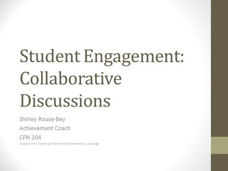 Student Engagement: Collaborative Discussions Shirley Rouse-Bey Achievement Coach CFN 204 Adapted from Teaching Channel and Understanding Language.
