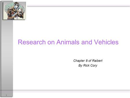 1 Research on Animals and Vehicles Chapter 8 of Raibert By Rick Cory.