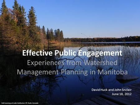 Effective Public Engagement Experiences from Watershed Management Planning in Manitoba David Huck and John Snclair June 18, 2012 Fall evening at Lake Katherine.