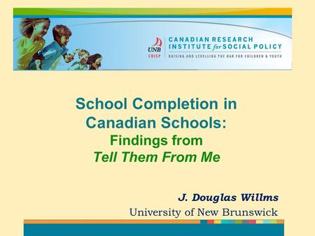J. Douglas Willms University of New Brunswick School Completion in Canadian Schools: Findings from Tell Them From Me.