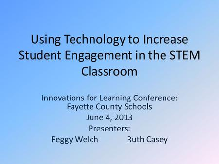 Using Technology to Increase Student Engagement in the STEM Classroom Innovations for Learning Conference: Fayette County Schools June 4, 2013 Presenters: