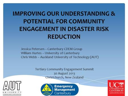 IMPROVING OUR UNDERSTANDING & POTENTIAL FOR COMMUNITY ENGAGEMENT IN DISASTER RISK REDUCTION Jessica Petersen – Canterbury CDEM Group William Hurtes – University.
