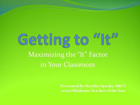 "Maximizing the ""It"" Factor in Your Classroom Presented by Heather Sparks, NBCT 2009 Oklahoma Teacher of the Year."
