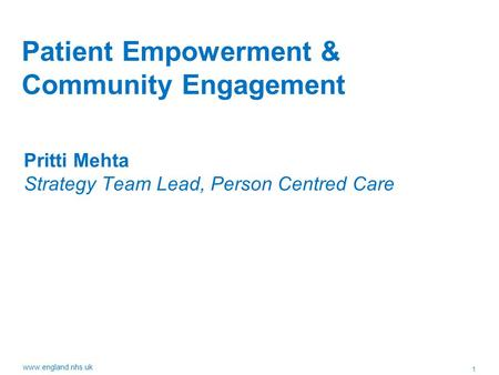 1 www.england.nhs.uk Patient Empowerment & Community Engagement Pritti Mehta Strategy Team Lead, Person Centred Care.