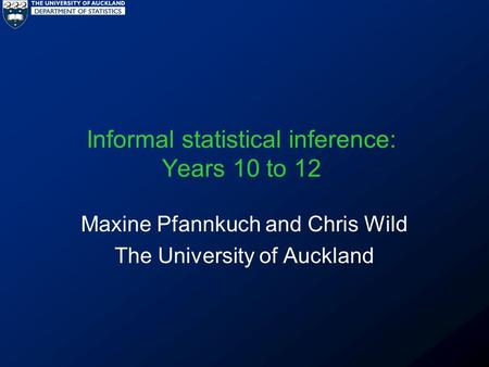 Informal statistical inference: Years 10 to 12 Maxine Pfannkuch and Chris Wild The University of Auckland.