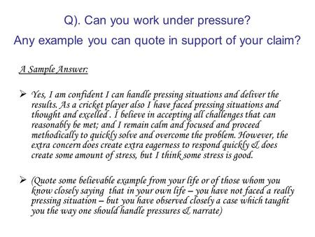 Q). Can you work under pressure? Any example you can quote in support of your claim? A Sample Answer:  Yes, I am confident I can handle pressing situations.