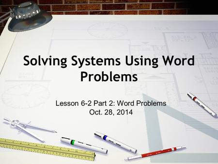 Solving Systems Using Word Problems Lesson 6-2 Part 2: Word Problems Oct. 28, 2014.