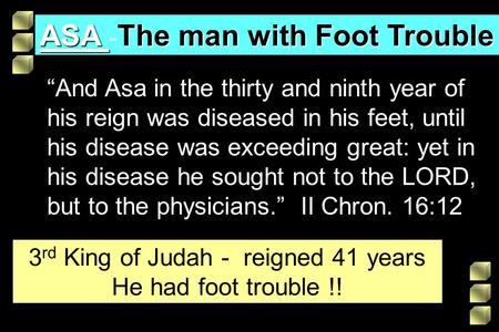 "ASA The man with Foot Trouble ASA - The man with Foot Trouble ""And Asa in the thirty and ninth year of his reign was diseased in his feet, until his disease."