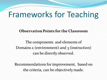 Frameworks for Teaching Observation Points for the Classroom The components and elements of Domains 2 (environment) and 3 (instruction) can be directly.