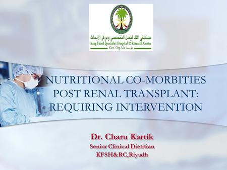 Dr. Charu Kartik Senior Clinical Dietitian KFSH&RC,Riyadh Dr. Charu Kartik Senior Clinical Dietitian KFSH&RC,Riyadh NUTRITIONAL CO-MORBITIES POST RENAL.