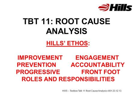 TBT 11: ROOT CAUSE ANALYSIS HILLS' ETHOS: IMPROVEMENT ENGAGEMENT PREVENTION ACCOUNTABILITY PROGRESSIVE FRONT FOOT ROLES AND RESPONSIBILITIES HWS – Toolbox.