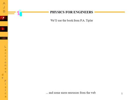 1 PHYSICS FOR ENGINEERS We'll use the book from P.A. Tipler... and some more resources from the web.