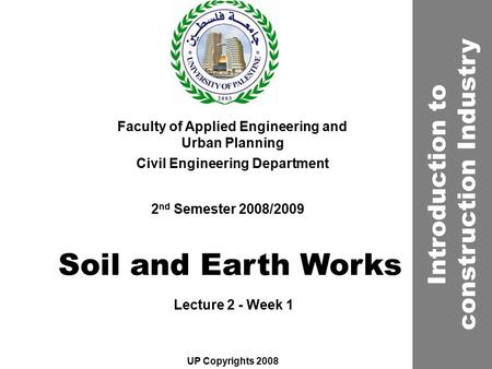 <strong>Soil</strong> and Earth Works Faculty of Applied Engineering and Urban Planning Civil Engineering Department Lecture 2 - Week 1 2 nd Semester 2008/2009 UP Copyrights.