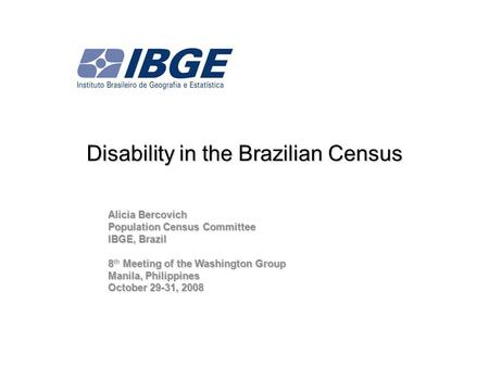 Disability in the Brazilian Census Alicia Bercovich Population Census Committee IBGE, Brazil 8 Meeting of the Washington Group 8 th Meeting of the Washington.
