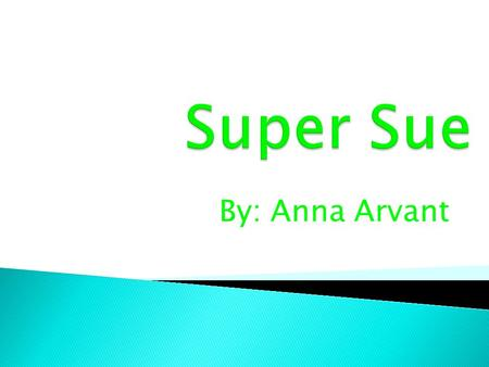 By: Anna Arvant.  Super Sue was a very strong little girl. She was very talented at making potions to help people through their problems. She gave Leah.