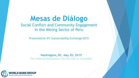 Mesas de Diálogo Social Conflict and Community Engagement in the Mining Sector of Peru Presented at IFC Sustainability Exchange 2015 Washington, DC. May.