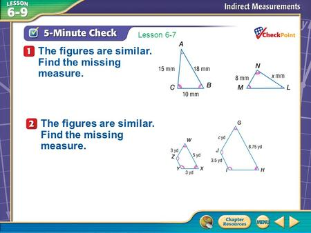Over Lesson 6–8 A.A B.B C.C D.D 5-Minute Check 1 The figures are similar. Find the missing measure. Lesson 6-7 The figures are similar. Find the missing.