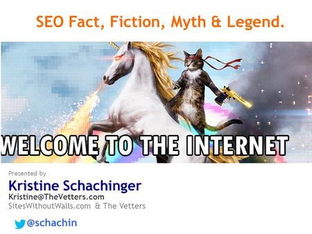 SEO Fact, Fiction, Myth & Legend. Presented by Kristine Schachinger SitesWithoutWalls.com & The