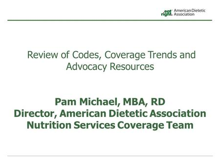 Review of Codes, Coverage Trends and Advocacy Resources Pam Michael, MBA, RD Director, American Dietetic Association Nutrition Services Coverage Team.
