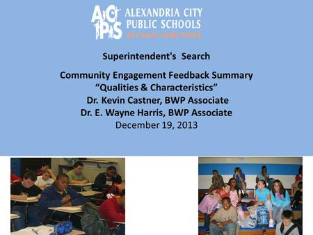 "Superintendent's Search Community Engagement Feedback Summary ""Qualities & Characteristics"" Dr. Kevin Castner, BWP Associate Dr. E. Wayne Harris, BWP Associate."