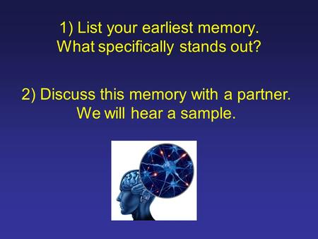 1) List your earliest memory. What specifically stands out? 2) Discuss this memory with a partner. We will hear a sample.
