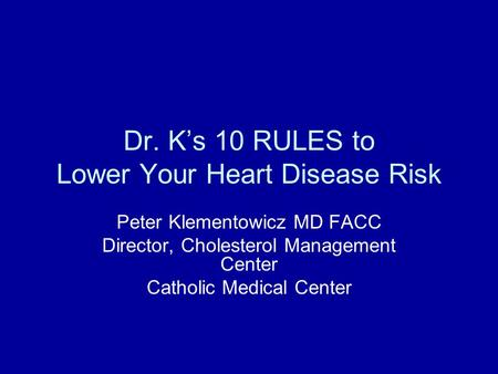 Dr. K's 10 RULES to Lower Your Heart Disease Risk Peter Klementowicz MD FACC Director, Cholesterol Management Center Catholic Medical Center.