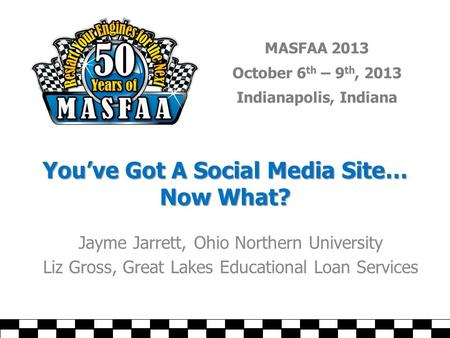 MASFAA 2013 October 6 th – 9 th, 2013 Indianapolis, Indiana You've Got A Social Media Site… Now What? Jayme Jarrett, Ohio Northern University Liz Gross,