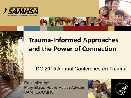 Trauma-Informed Approaches and the Power of Connection DC 2015 Annual Conference on Trauma Presented by: Mary Blake, Public Health Advisor SAMHSA/CMHS.