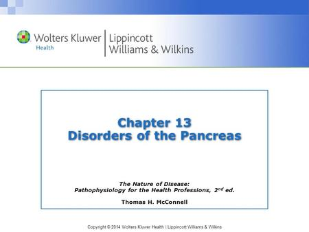 Copyright © 2014 Wolters Kluwer Health | Lippincott Williams & Wilkins Chapter 13 Disorders of the Pancreas The Nature of Disease: Pathophysiology for.