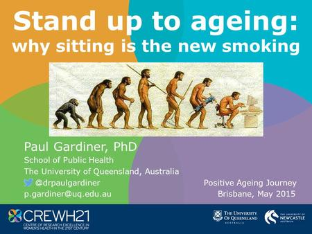 Stand up to ageing: why sitting is the new smoking Paul Gardiner, PhD School of Public Health The University of Queensland, Positive.