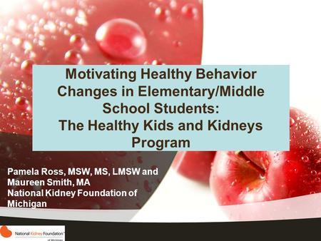 Motivating Healthy Behavior Changes in Elementary/Middle School Students: The Healthy Kids and Kidneys Program Pamela Ross, MSW, MS, LMSW and Maureen Smith,