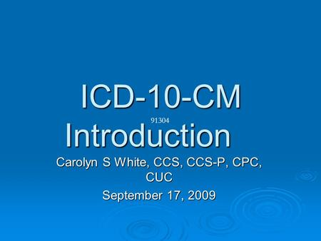 ICD-10-CM Introduction Carolyn S White, CCS, CCS-P, CPC, CUC September 17, 2009 91304.