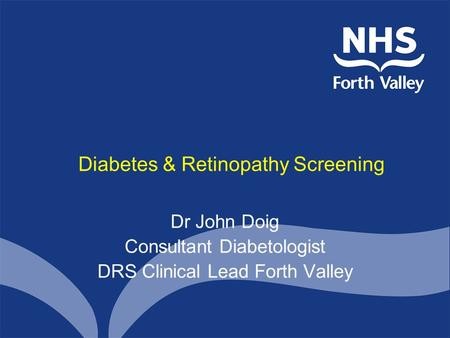 Diabetes & Retinopathy Screening Dr John Doig Consultant Diabetologist DRS Clinical Lead Forth Valley.