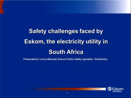 1 Safety challenges faced by Eskom, the electricity utility in South Africa Presented by: Lenny Babulall, Eskom Public Safety specialist - Distribution.