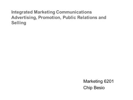 Integrated Marketing Communications Advertising, Promotion, Public Relations and Selling Marketing 6201 Chip Besio.