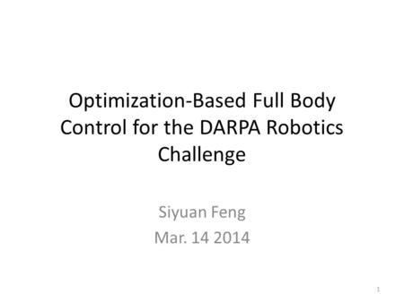 Optimization-Based Full Body Control for the DARPA Robotics Challenge Siyuan Feng Mar. 14 2014 1.