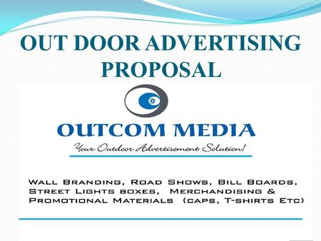 OUT DOOR PROPOSAL OUT DOOR ADVERTISING PROPOSAL Out com media company is an outdoor advertising firm set up with the cardinal objective of providing.