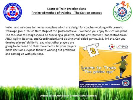 Ontario Soccer Association Grassroots Development 1 Learn to Train practice plans Preferred method of training – The Station concept Hello, and welcome.