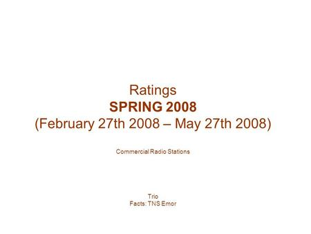 Ratings SPRING 2008 (February 27th 2008 – May 27th 2008) Commercial Radio Stations Trio Facts: TNS Emor.