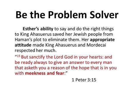 Be the Problem Solver Esther's ability to say and do the right things to King Ahasuerus saved her Jewish people from Haman's plot to eliminate them. Her.