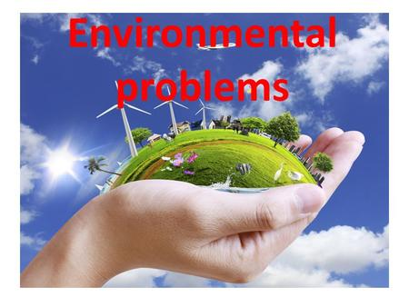 Environmental problems. Theme: Save our planet Aims: learn the ways how to solve the main environmental problems, develop communicative skills, speaking,