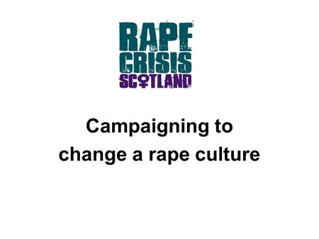 Campaigning to change a rape culture. Why? Scottish Executive research (2008) 24% of people think a woman can be at least partly responsible if she.