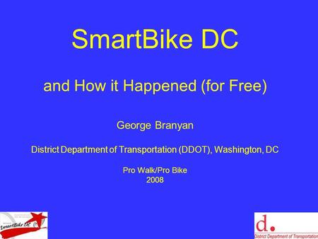 SmartBike DC and How it Happened (for Free) George Branyan District Department of Transportation (DDOT), Washington, DC Pro Walk/Pro Bike 2008.